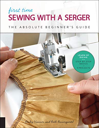 Hanson, B: First Time Sewing with a Serger: The Absolute Beginner's Guide--Learn by Doing * Step-By-Step Basics + 9 Projects